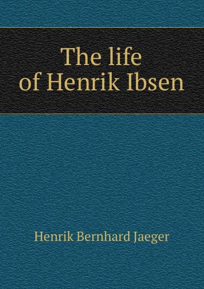 Henrik Bernhard Jaeger The life of Henrik Ibsen jæger henrik bernhard en gammel kjaerlighedshistorie norwegian edition
