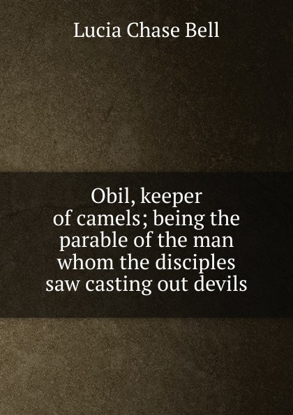 Lucia Chase Bell Obil, keeper of camels; being the parable of the man whom the disciples saw casting out devils for whom the bell tolls