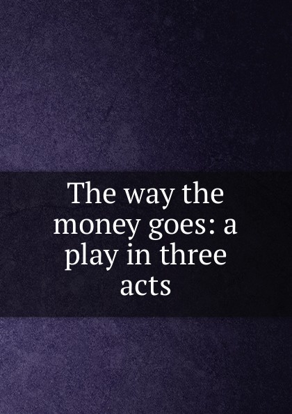 The way the money goes: a play in three acts e a bennett milestones a play in three acts
