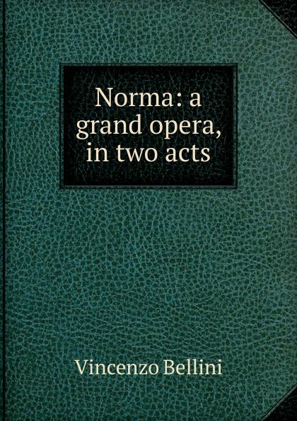 Vincenzo Bellini Norma: a grand opera, in two acts vincenzo bellini norma tragedia lirica classic reprint