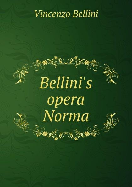 Vincenzo Bellini Bellini.s opera Norma vincenzo bellini norma tragedia lirica classic reprint
