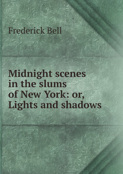 Midnight scenes in the slums of New York: or, Lights and shadows