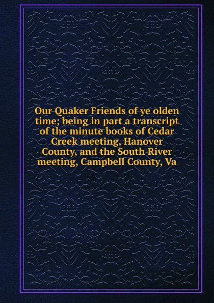 цена Our Quaker Friends of ye olden time; being in part a transcript of the minute books of Cedar Creek meeting, Hanover County, and the South River meeting, Campbell County, Va онлайн в 2017 году