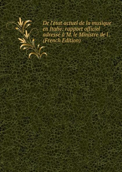 De l.etat actuel de la musique en Italie: rapport officiel adresse a M. le Ministre de l . (French Edition) victor de jouy l hermite en italie t 2