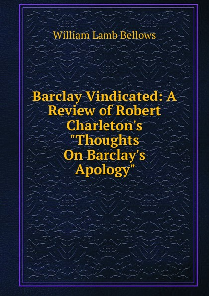 William Lamb Bellows Barclay Vindicated: A Review of Robert Charleton.s Thoughts On Barclay.s Apology. robert barclay an apology for the true christian divinity