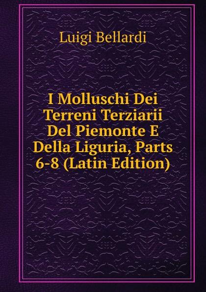 Luigi Bellardi I Molluschi Dei Terreni Terziarii Del Piemonte E Della Liguria, Parts 6-8 (Latin Edition) luigi bellardi federico sacco i molluschi dei terreni terziarii del piemonte e della