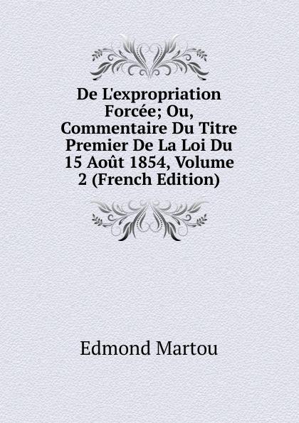 Edmond Martou De L.expropriation Forcee; Ou, Commentaire Du Titre Premier De La Loi Du 15 Aout 1854, Volume 2 (French Edition)