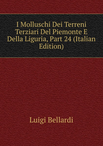 Luigi Bellardi I Molluschi Dei Terreni Terziari Del Piemonte E Della Liguria, Part 24 (Italian Edition) luigi bellardi federico sacco i molluschi dei terreni terziarii del piemonte e della