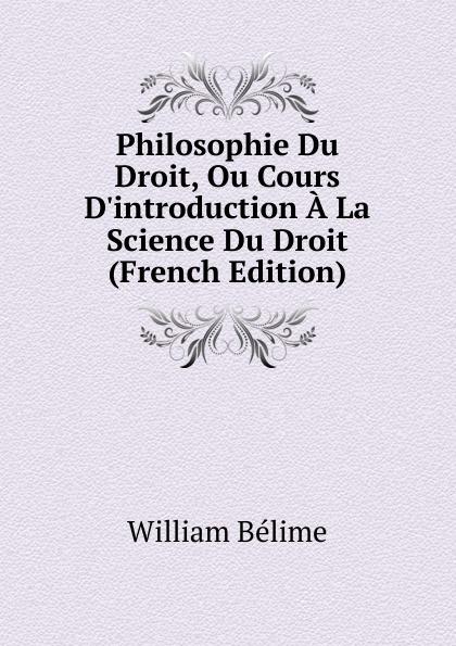 William Belime Philosophie Du Droit, Ou Cours D.introduction A La Science Du Droit (French Edition)