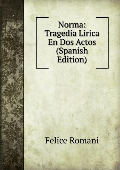 Felice Romani Norma: Tragedia Lirica En Dos Actos (Spanish Edition) vincenzo bellini norma tragedia lirica classic reprint