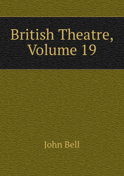 John Bell British Theatre, Volume 19 отсутствует bell s british theatre vol 19