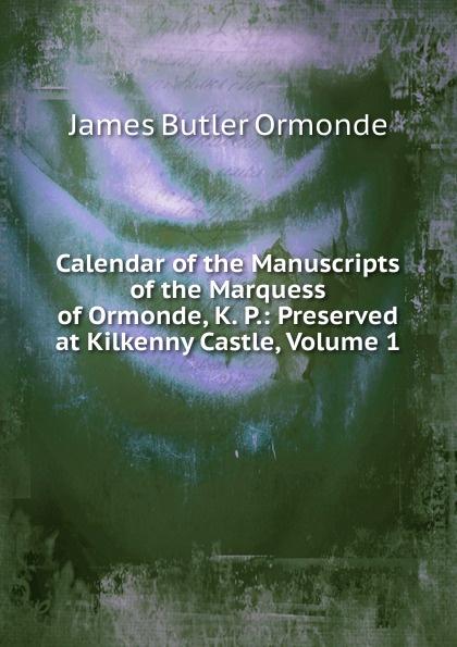 Ormonde James Edward William Theobald Butler Calendar of the Manuscripts Marquess Ormonde, K. P.: Preserved at Kilkenny Castle, Volume 1