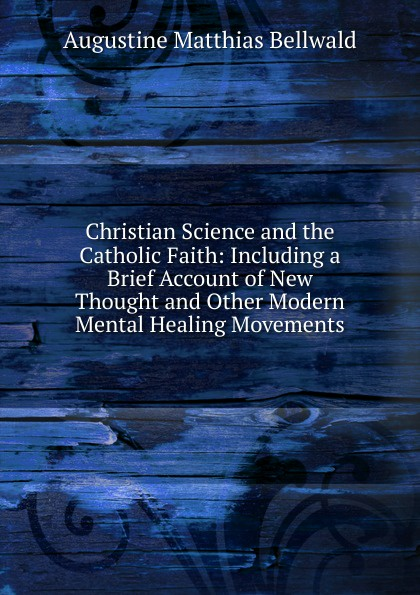 Augustine Matthias Bellwald Christian Science and the Catholic Faith: Including a Brief Account of New Thought and Other Modern Mental Healing Movements duns john science and christian thought