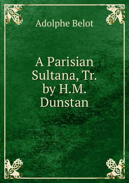 Adolphe Belot A Parisian Sultana, Tr. by H.M. Dunstan