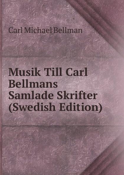 Carl Michael Bellman Musik Till Carl Bellmans Samlade Skrifter (Swedish Edition) carl georg brunius gotlands konsthistoria volume 3 swedish edition