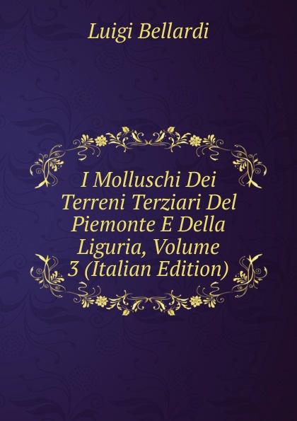 Luigi Bellardi I Molluschi Dei Terreni Terziari Del Piemonte E Della Liguria, Volume 3 (Italian Edition) luigi bellardi federico sacco i molluschi dei terreni terziarii del piemonte e della