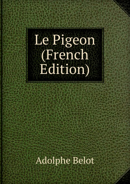 Adolphe Belot Le Pigeon (French Edition) adolphe adam le toreador
