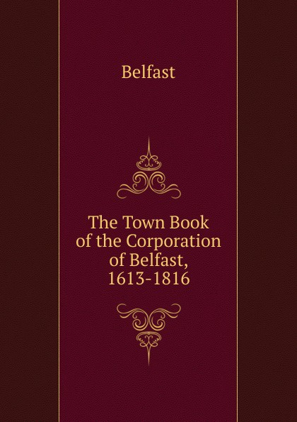 Belfast The Town Book of the Corporation of Belfast, 1613-1816 kodaline belfast