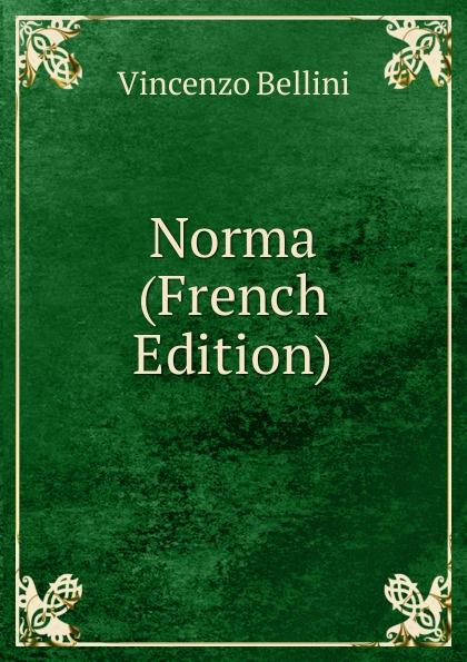 Vincenzo Bellini Norma (French Edition) vincenzo bellini norma tragedia lirica classic reprint