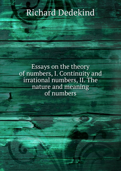 Richard Dedekind Essays on the theory of numbers, I. Continuity and irrational numbers, II. The nature and meaning of numbers esoteric meaning of numbers