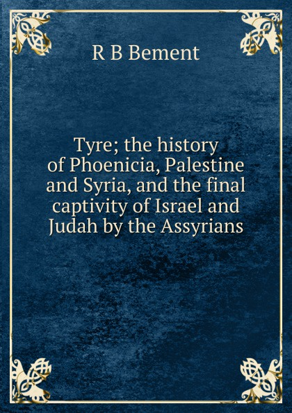 R B Bement Tyre; the history of Phoenicia, Palestine and Syria, and the final captivity of Israel and Judah by the Assyrians arthur morris israel and palestine gaza