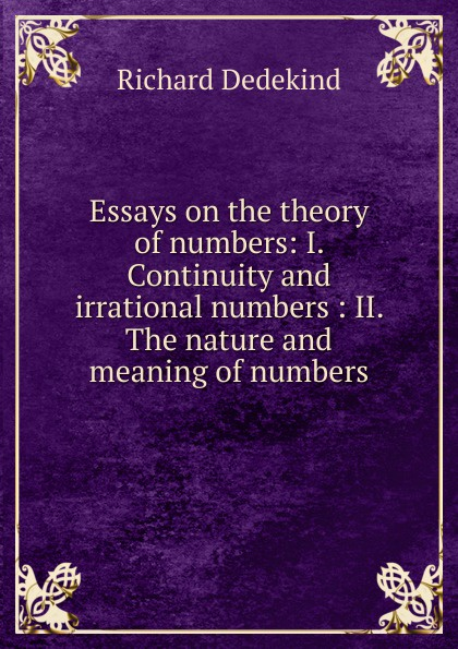 Richard Dedekind Essays on the theory of numbers: I. Continuity and irrational numbers : II. The nature and meaning of numbers esoteric meaning of numbers