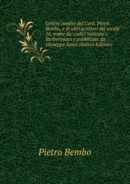 Pietro Bembo Lettere inedite del Card. Pietro Bembo, e di altri scrittori del secolo 16, tratte da. codici Vaticani e Barberiniani e pubblicate da Giuseppe Spezi (Italian Edition) fea pietro il luogotenente generale giuseppe govone italian edition