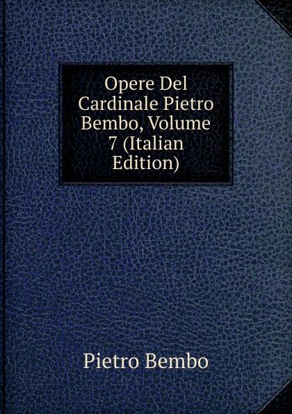Pietro Bembo Opere Del Cardinale Pietro Bembo, Volume 7 (Italian Edition) giussano giovanni pietro vita di s carlo borromeo prete cardinale italian edition