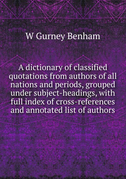 W Gurney Benham A dictionary of classified quotations from authors of all nations and periods, grouped under subject-headings, with full index of cross-references and annotated list of authors henry g bohn a dictionary of quotations from english and american poets based upon bohn s edition revised corrected and enlarged twelve hundred quotations added from american authors