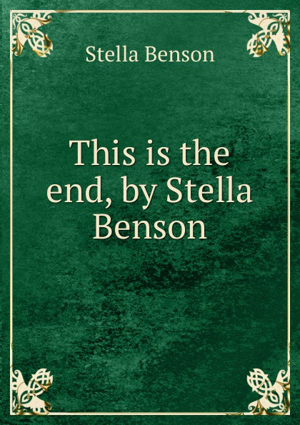 Stella Benson This is the end, by Stella Benson