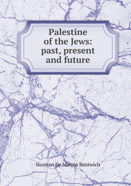 Norman de Mattos Bentwich Palestine of the Jews: past, present and future norman bentwich josephus