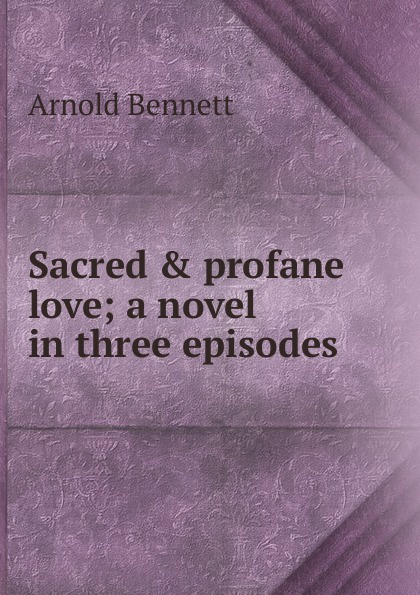 E. A. Bennett Sacred . profane love; a novel in three episodes e a bennett milestones a play in three acts