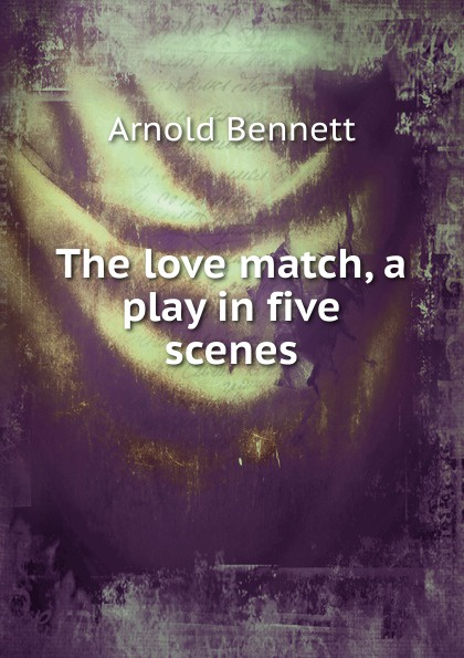 E. A. Bennett The love match, a play in five scenes e a bennett milestones a play in three acts