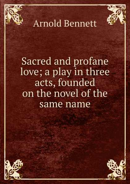E. A. Bennett Sacred and profane love; a play in three acts, founded on the novel of the same name e a bennett judith a play in three acts