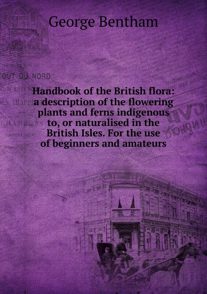 George Bentham Handbook of the British flora: a description of the flowering plants and ferns indigenous to, or naturalised in the British Isles. For the use of beginners and amateurs the british isles cd
