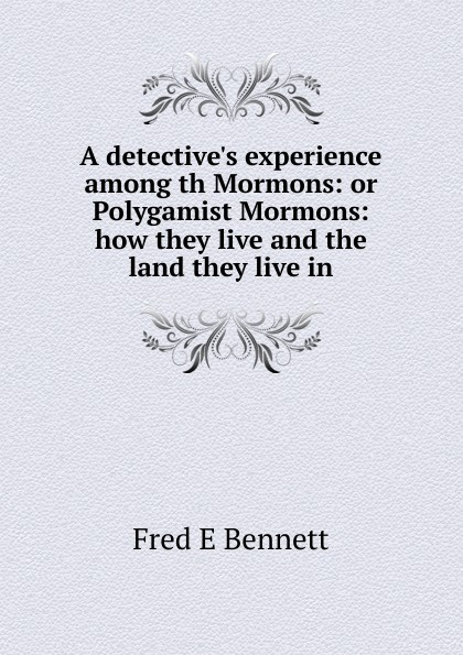 A detective.s experience among th Mormons: or Polygamist Mormons: how they live and the land they live in