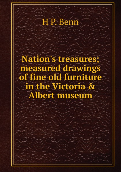 H P. Benn Nation.s treasures; measured drawings of fine old furniture in the Victoria . Albert museum стоимость