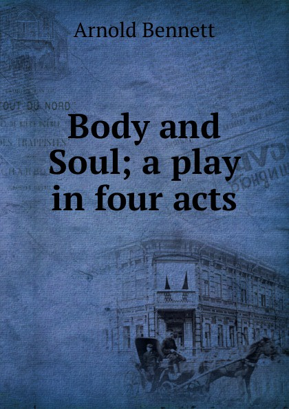 E. A. Bennett Body and Soul; a play in four acts e a bennett judith a play in three acts