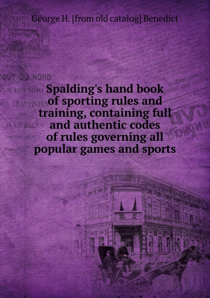 George H. [from old catalog] Benedict Spalding.s hand book of sporting rules and training, containing full and authentic codes of rules governing all popular games and sports hoyle s rules of games