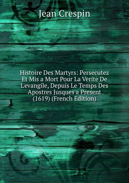 Фото - Jean Crespin Histoire Des Martyrs: Persecutez Et Mis a Mort Pour La Verite De L.evangile, Depuis Le Temps Des Apostres Jusques a Present (1619) (French Edition) jean paul gaultier le male