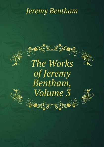 Jeremy Bentham The Works of Jeremy Bentham, Volume 3 jeremy bentham panopticon postscript part 2