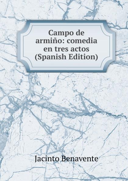 Jacinto Benavente Campo de armino: comedia en tres actos (Spanish Edition) jacinto benavente la comida de las fieras comedia en tres actos y un cuadro