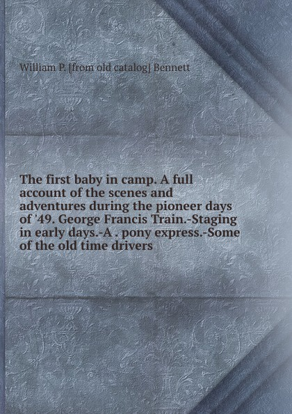 все цены на William P. [from old catalog] Bennett The first baby in camp. A full account of the scenes and adventures during the pioneer days of .49. George Francis Train.-Staging in early days.-A . pony express.-Some of the old time drivers онлайн