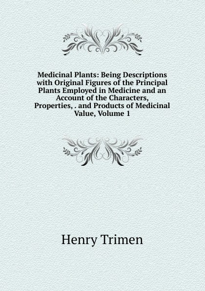 Henry Trimen Medicinal Plants: Being Descriptions with Original Figures of the Principal Plants Employed in Medicine and an Account of the Characters, Properties, . and Products of Medicinal Value, Volume 1 недорго, оригинальная цена