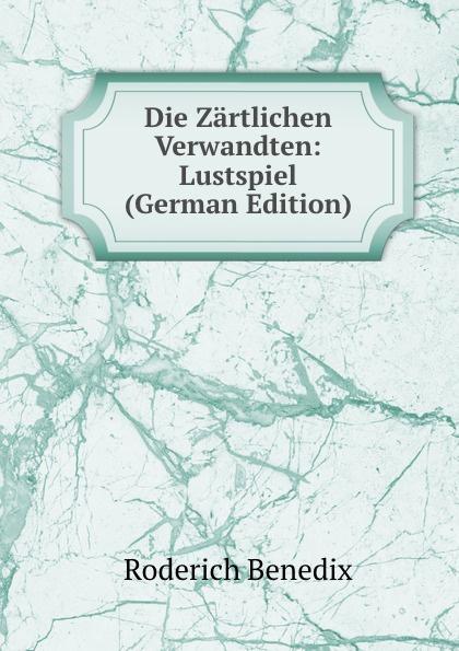 Roderich Benedix Die Zartlichen Verwandten: Lustspiel (German Edition) roderich benedix die hochzeitsreise lustspiel in zwei aufzugen german edition