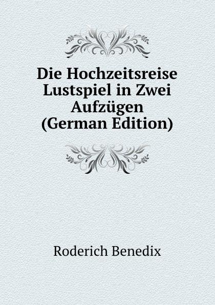 Roderich Benedix Die Hochzeitsreise Lustspiel in Zwei Aufzugen (German Edition) roderich benedix die hochzeitsreise lustspiel in zwei aufzugen german edition
