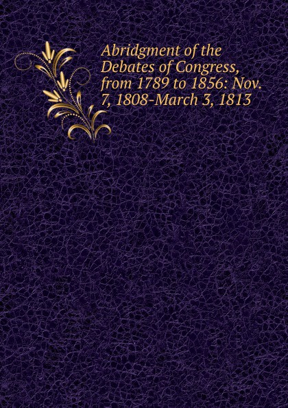 лучшая цена Abridgment of the Debates of Congress, from 1789 to 1856: Nov. 7, 1808-March 3, 1813