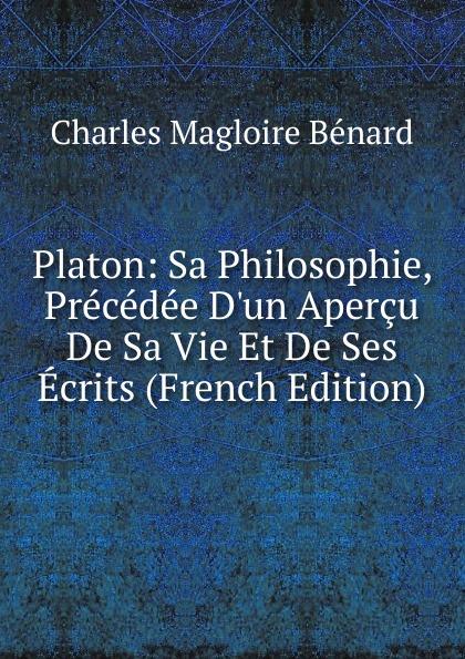 Charles Magloire Bénard Platon: Sa Philosophie, Precedee D.un Apercu De Sa Vie Et De Ses Ecrits (French Edition) charles bénard thesis philosophica de platonis republica french edition