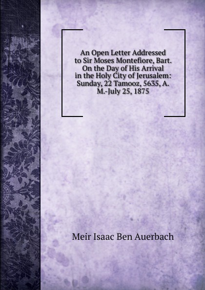 Meir Isaac Ben Auerbach An Open Letter Addressed to Sir Moses Montefiore, Bart. On the Day of His Arrival in the Holy City of Jerusalem: Sunday, 22 Tamooz, 5635, A.M.-July 25, 1875 holy moses holy moses agony of death