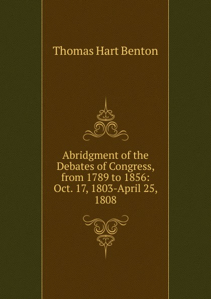 лучшая цена Benton Thomas Hart Abridgment of the Debates of Congress, from 1789 to 1856: Oct. 17, 1803-April 25, 1808